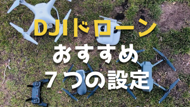 DJI社の空撮ドローンを購入したら、設定しておきたい7つのおすすめ初期設定